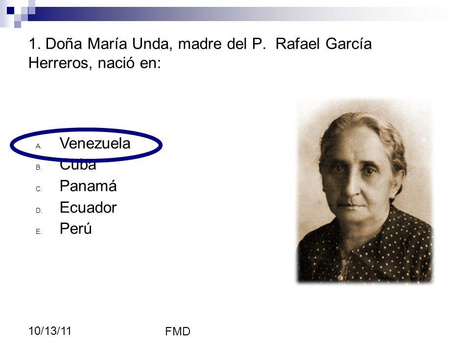 FMD 10/13/11 1. Doña María Unda, madre del P. Rafael García Herreros, nació en: A. Venezuela B. Cuba C. Panamá D. Ecuador E. Perú