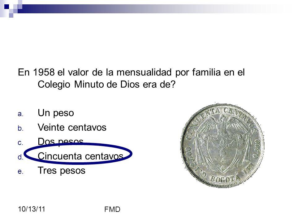 FMD 10/13/11 Educación En 1958 el valor de la mensualidad por familia en el Colegio Minuto de Dios era de? a. Un peso b. Veinte centavos c. Dos pesos