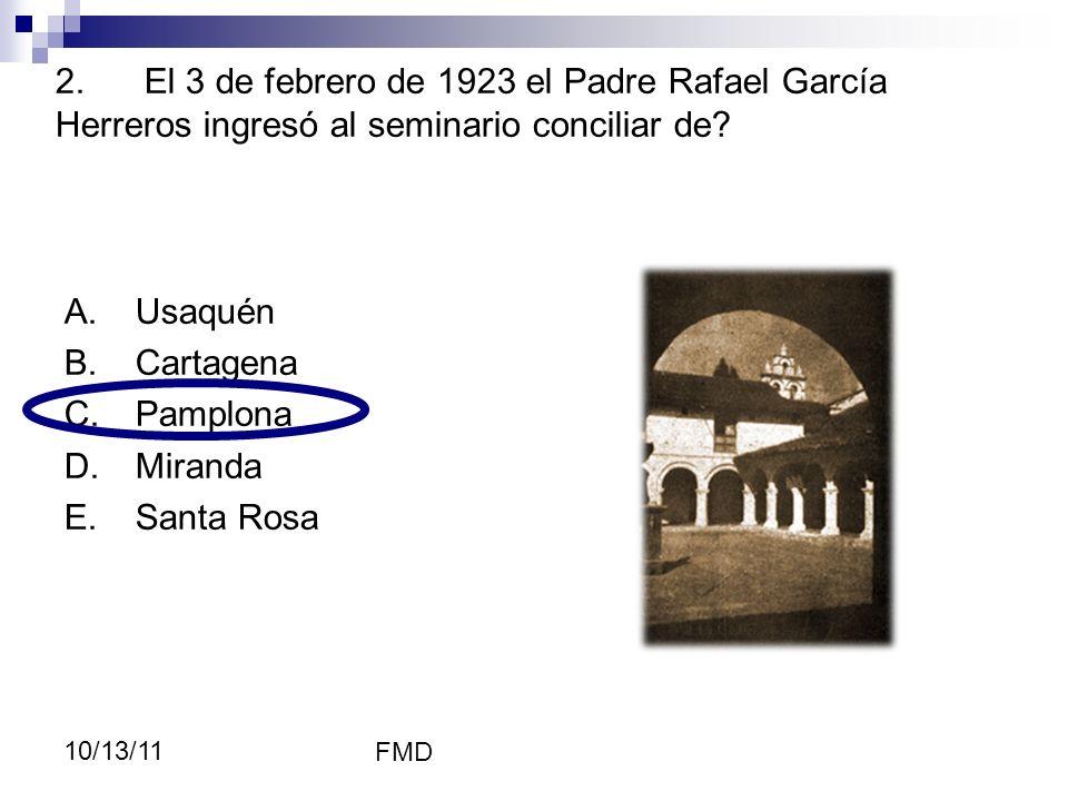FMD 10/13/11 2. El 3 de febrero de 1923 el Padre Rafael García Herreros ingresó al seminario conciliar de? A.Usaquén B.Cartagena C.Pamplona D.Miranda