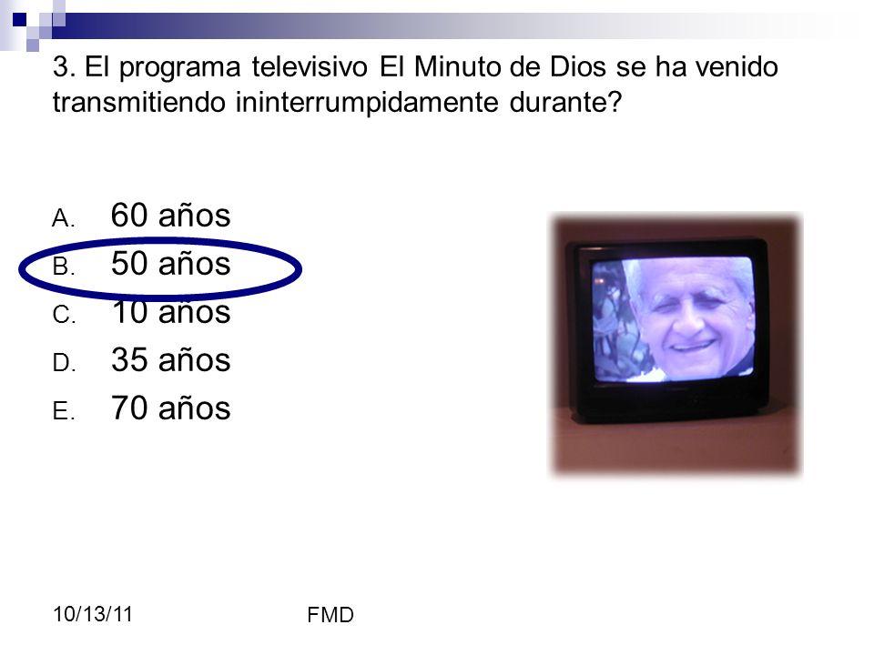 FMD 10/13/11 3. El programa televisivo El Minuto de Dios se ha venido transmitiendo ininterrumpidamente durante? A. 60 años B. 50 años C. 10 años D. 3