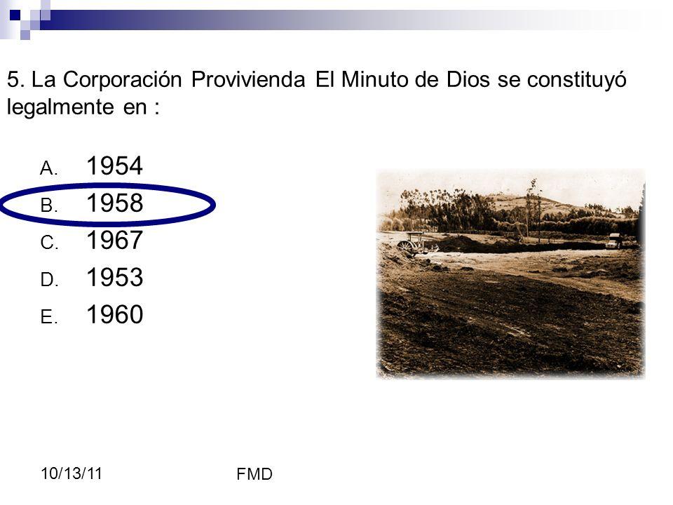 FMD 10/13/11 5. La Corporación Provivienda El Minuto de Dios se constituyó legalmente en : A. 1954 B. 1958 C. 1967 D. 1953 E. 1960