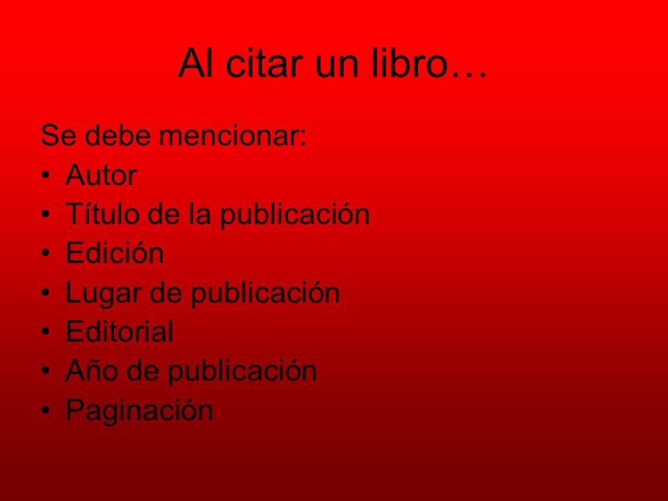 Al citar un libro… Se debe mencionar: Autor Título de la publicación Edición Lugar de publicación Editorial Año de publicación Paginación