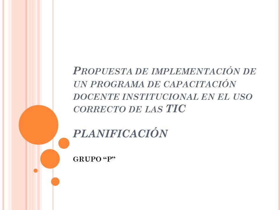 P ROPUESTA DE IMPLEMENTACIÓN DE UN PROGRAMA DE CAPACITACIÓN DOCENTE INSTITUCIONAL EN EL USO CORRECTO DE LAS TIC PLANIFICACIÓN GRUPO P