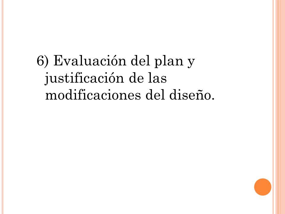 6) Evaluación del plan y justificación de las modificaciones del diseño.