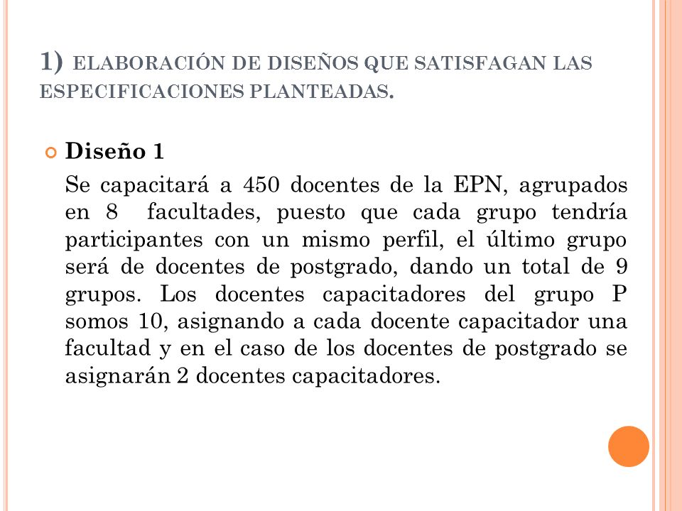 1) ELABORACIÓN DE DISEÑOS QUE SATISFAGAN LAS ESPECIFICACIONES PLANTEADAS. Diseño 1 Se capacitará a 450 docentes de la EPN, agrupados en 8 facultades,