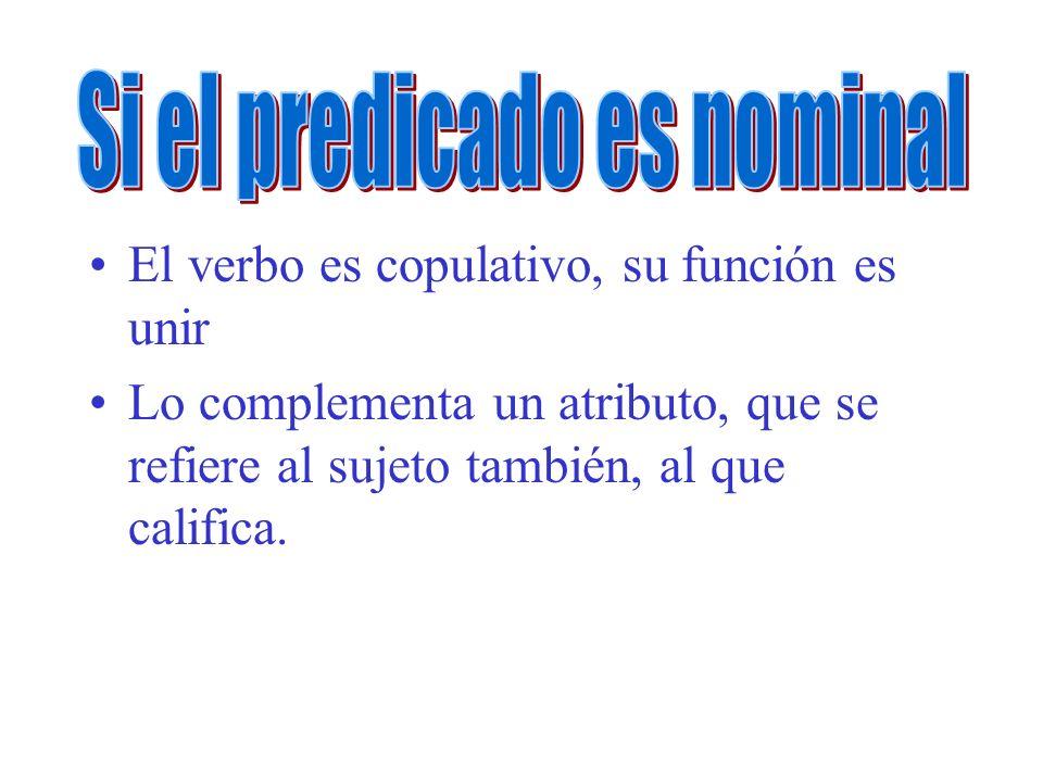 El verbo es copulativo, su función es unir Lo complementa un atributo, que se refiere al sujeto también, al que califica.