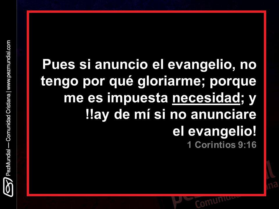 Pues si anuncio el evangelio, no tengo por qué gloriarme; porque me es impuesta necesidad; y !!ay de mí si no anunciare el evangelio! 1 Corintios 9:16