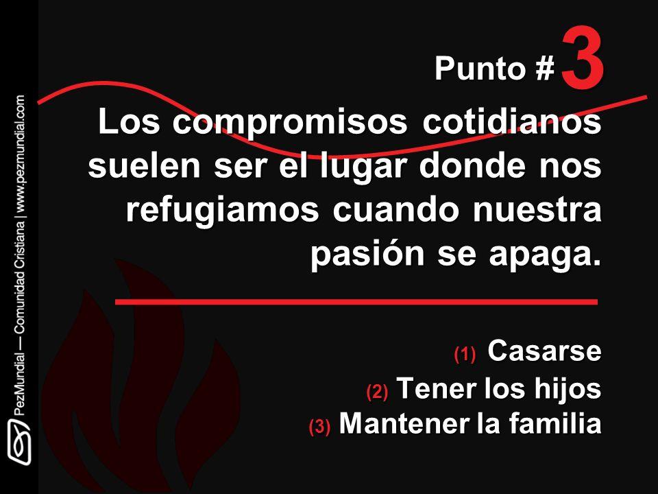 3 Punto # Los compromisos cotidianos suelen ser el lugar donde nos refugiamos cuando nuestra pasión se apaga. (1) Casarse (2) Tener los hijos (3) Mant