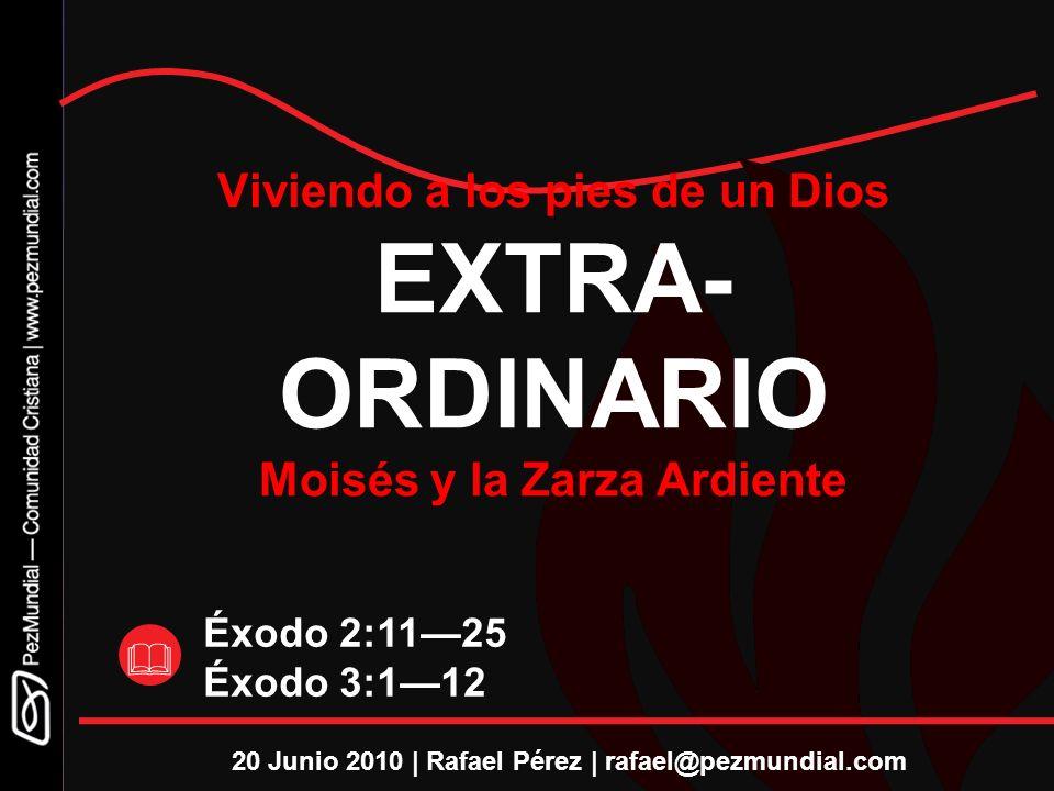 Éxodo 2:1125 Éxodo 3:112 Viviendo a los pies de un Dios EXTRA- ORDINARIO Moisés y la Zarza Ardiente 20 Junio 2010 | Rafael Pérez | rafael@pezmundial.c