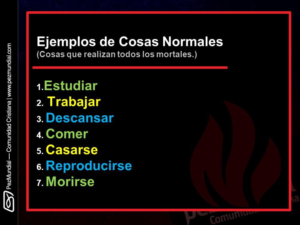 Ejemplos de Cosas Normales (Cosas que realizan todos los mortales.) 1. Estudiar 2. Trabajar 3. Descansar 4. Comer 5. Casarse 6. Reproducirse 7. Morirs