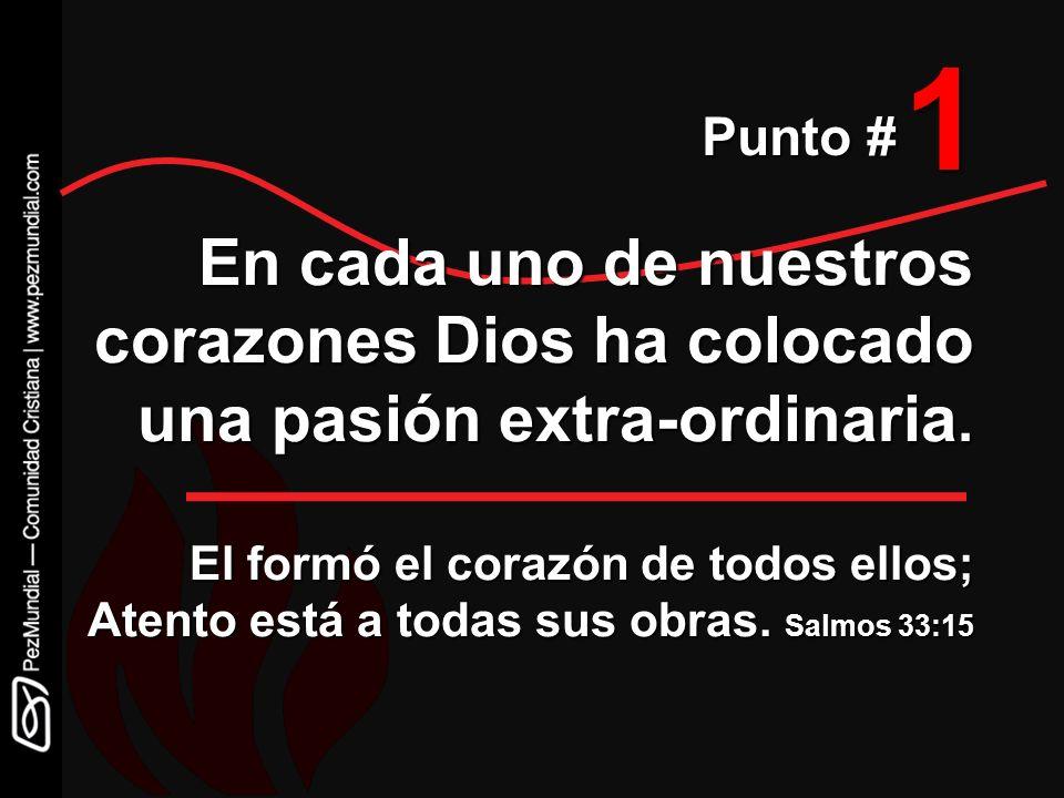 1 Punto # En cada uno de nuestros corazones Dios ha colocado una pasión extra-ordinaria. El formó el corazón de todos ellos; Atento está a todas sus o