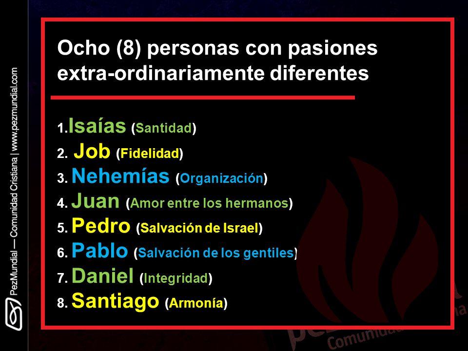 Ocho (8) personas con pasiones extra-ordinariamente diferentes 1. Isaías (Santidad) 2. Job (Fidelidad) 3. Nehemías (Organización) 4. Juan (Amor entre