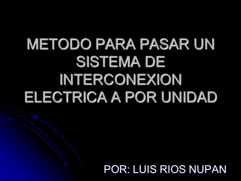 METODO PARA PASAR UN SISTEMA DE INTERCONEXION ELECTRICA A POR UNIDAD POR: LUIS RIOS NUPAN