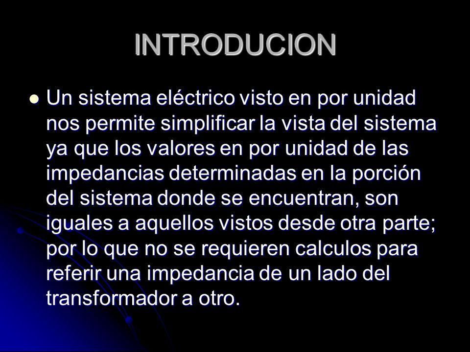 INTRODUCION Un sistema eléctrico visto en por unidad nos permite simplificar la vista del sistema ya que los valores en por unidad de las impedancias