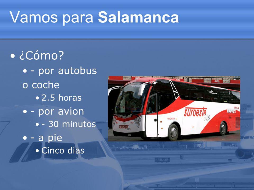 Vamos para Salamanca ¿Cómo? - por autobus o coche 2.5 horas - por avion - 30 minutos - a pie Cinco dias