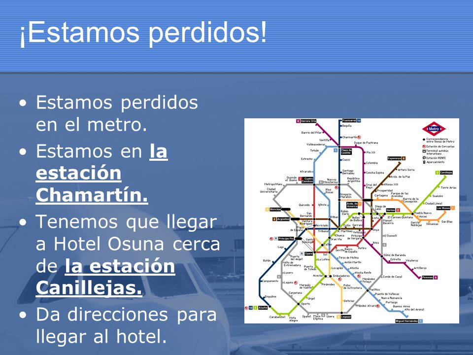 ¡Estamos perdidos! Estamos perdidos en el metro. Estamos en la estación Chamartín. Tenemos que llegar a Hotel Osuna cerca de la estación Canillejas. D