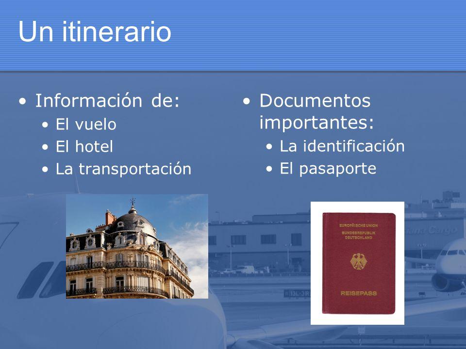 Un itinerario Información de: El vuelo El hotel La transportación Documentos importantes: La identificación El pasaporte