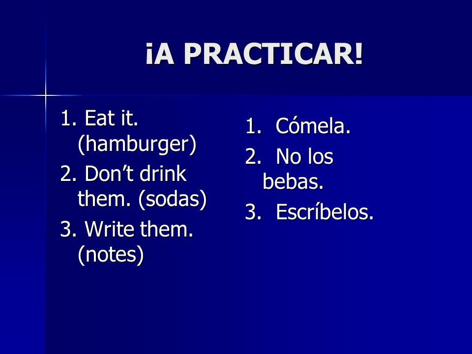 ¡A PRACTICAR! ¡A PRACTICAR! 1. Eat it. (hamburger) 2. Dont drink them. (sodas) 3. Write them. (notes) 1. Cómela. 2. No los bebas. 3. Escríbelos.
