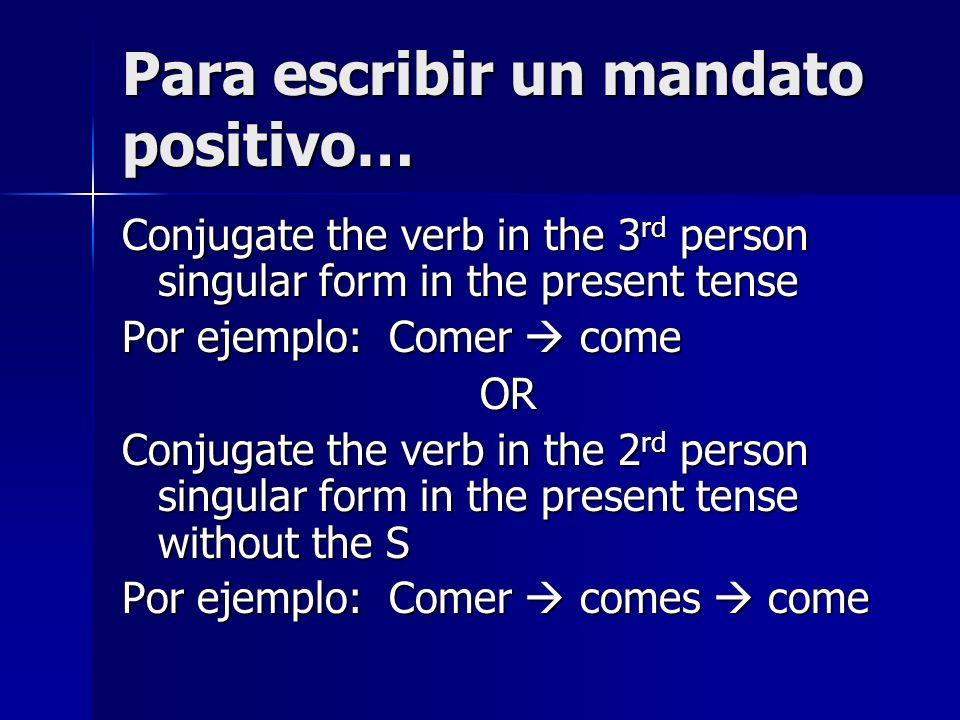 Para escribir un mandato positivo… Conjugate the verb in the 3 rd person singular form in the present tense Por ejemplo: Comer come OR Conjugate the v
