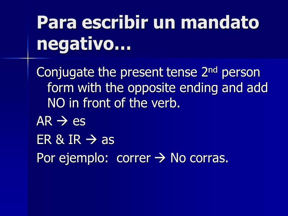 Para escribir un mandato negativo… Conjugate the present tense 2 nd person form with the opposite ending and add NO in front of the verb. AR es ER & I