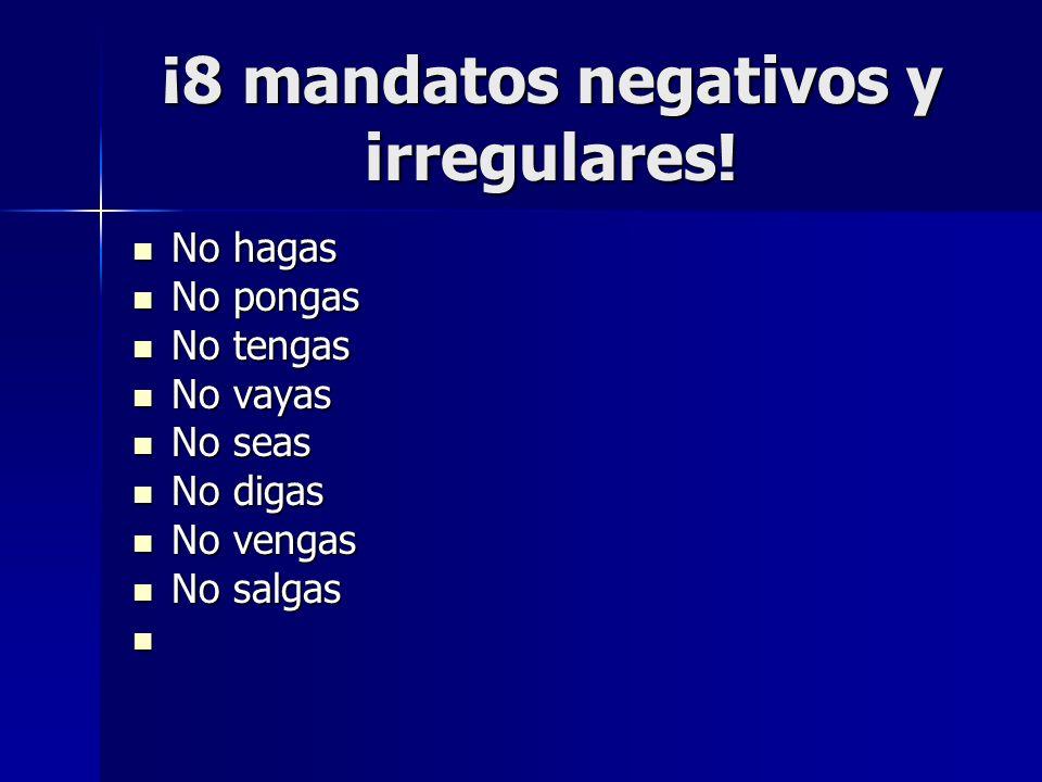 ¡8 mandatos negativos y irregulares! No hagas No hagas No pongas No pongas No tengas No tengas No vayas No vayas No seas No seas No digas No digas No