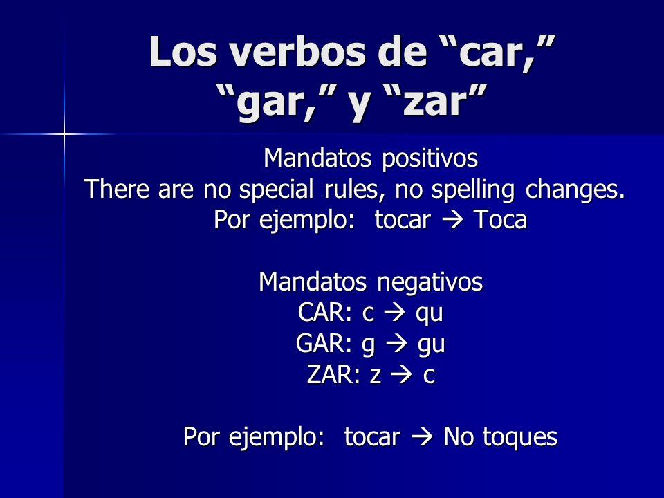 Los verbos de car, gar, y zar Mandatos positivos There are no special rules, no spelling changes. Por ejemplo: tocar Toca Mandatos negativos CAR: c qu