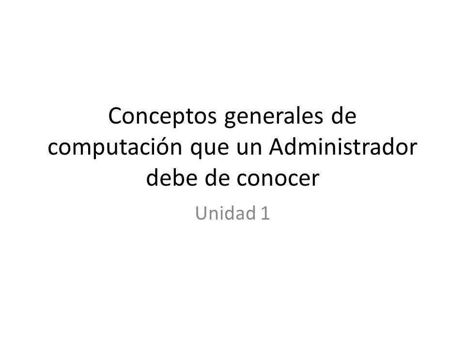 Conceptos generales de computación que un Administrador debe de conocer Unidad 1
