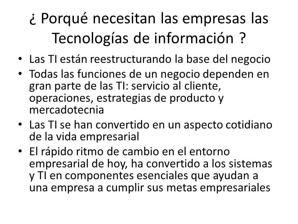 ¿ Porqué necesitan las empresas las Tecnologías de información ? Las TI están reestructurando la base del negocio Todas las funciones de un negocio de
