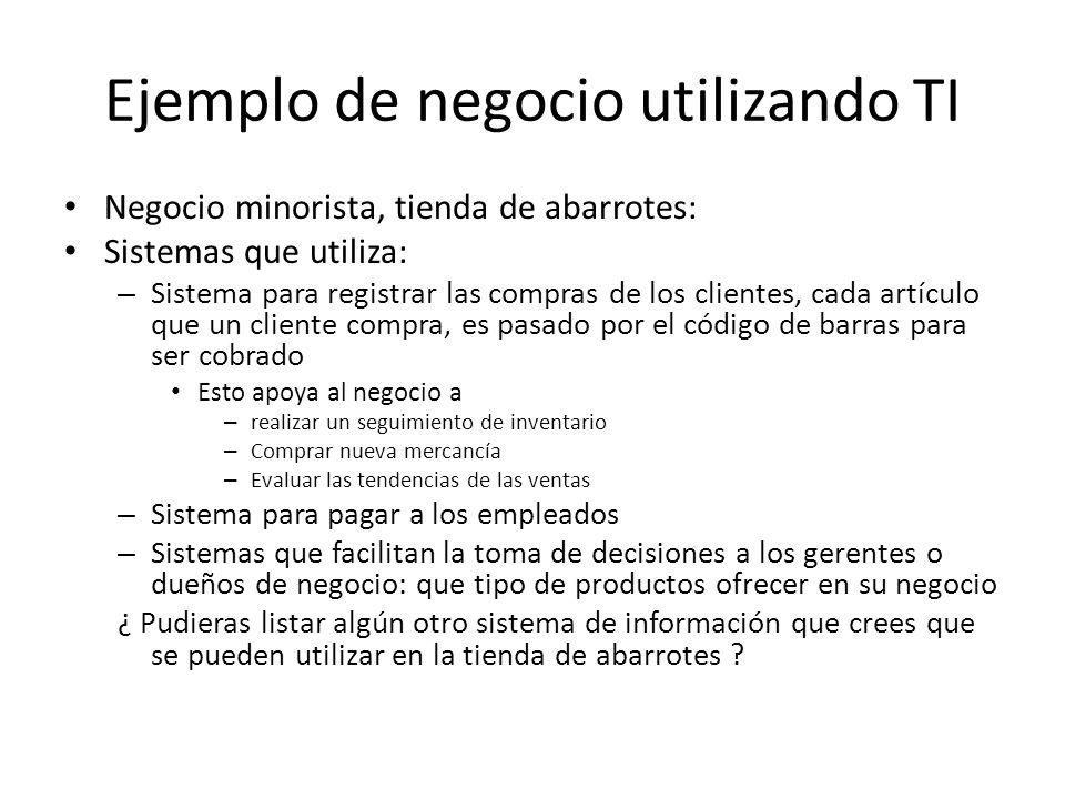 Ejemplo de negocio utilizando TI Negocio minorista, tienda de abarrotes: Sistemas que utiliza: – Sistema para registrar las compras de los clientes, c