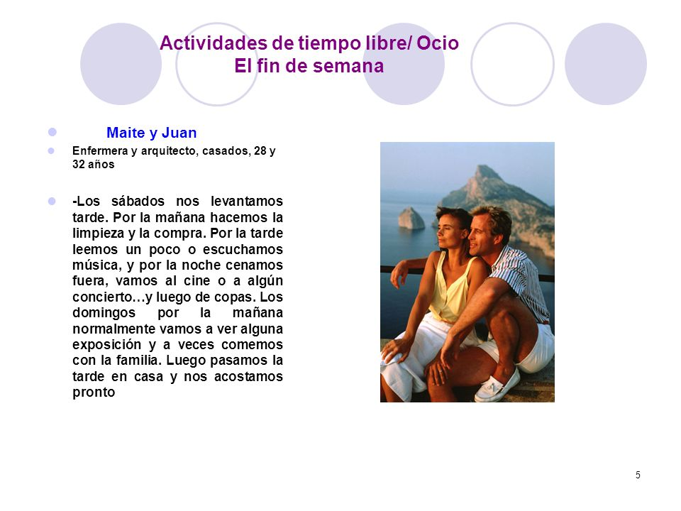 5 Maite y Juan Enfermera y arquitecto, casados, 28 y 32 años -Los sábados nos levantamos tarde. Por la mañana hacemos la limpieza y la compra. Por la
