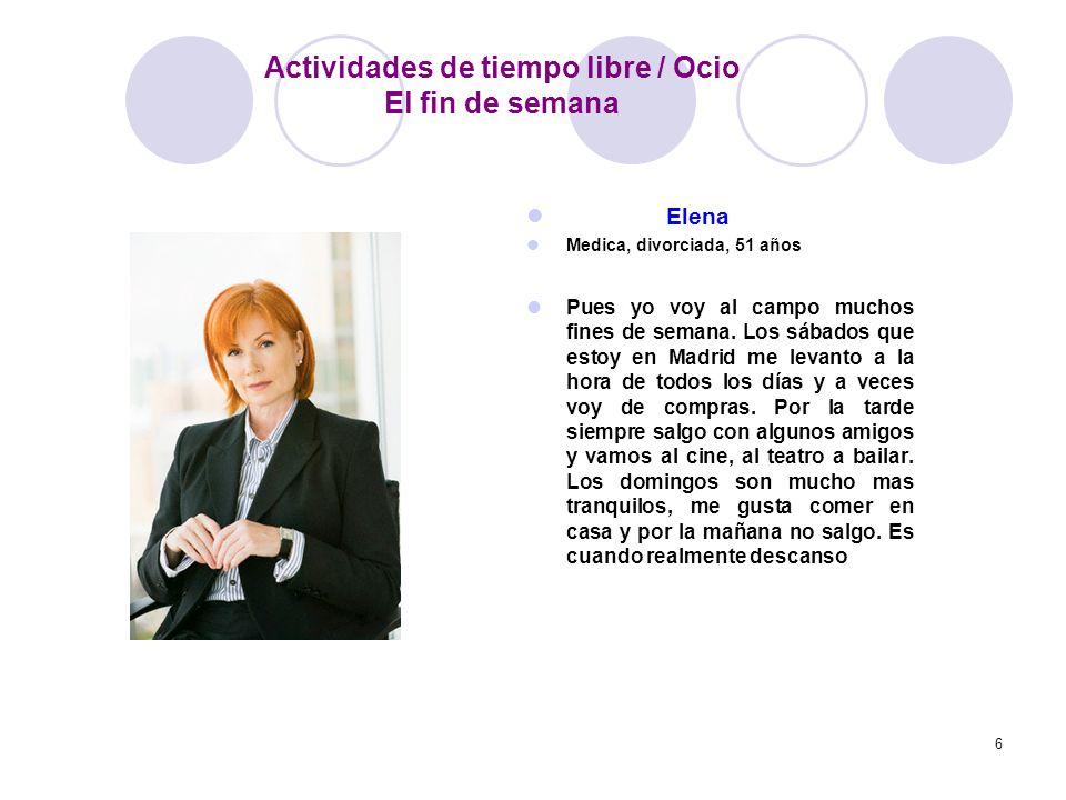 6 Elena Medica, divorciada, 51 años Pues yo voy al campo muchos fines de semana. Los sábados que estoy en Madrid me levanto a la hora de todos los día