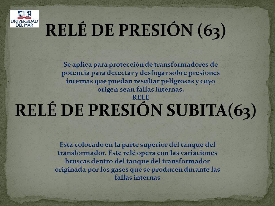 RELÉ DE PRESIÓN (63) Se aplica para protección de transformadores de potencia para detectar y desfogar sobre presiones internas que puedan resultar pe