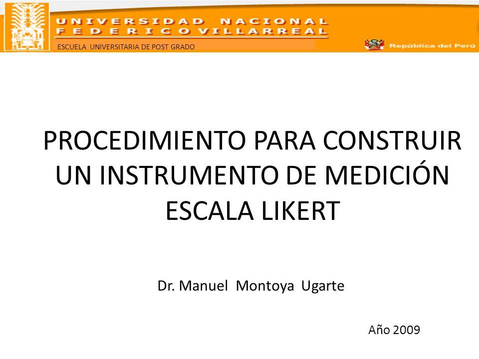 ESCUELA UNIVERSITARIA DE POST GRADO PROCEDIMIENTO PARA CONSTRUIR UN INSTRUMENTO DE MEDICIÓN ESCALA LIKERT Dr. Manuel Montoya Ugarte Año 2009