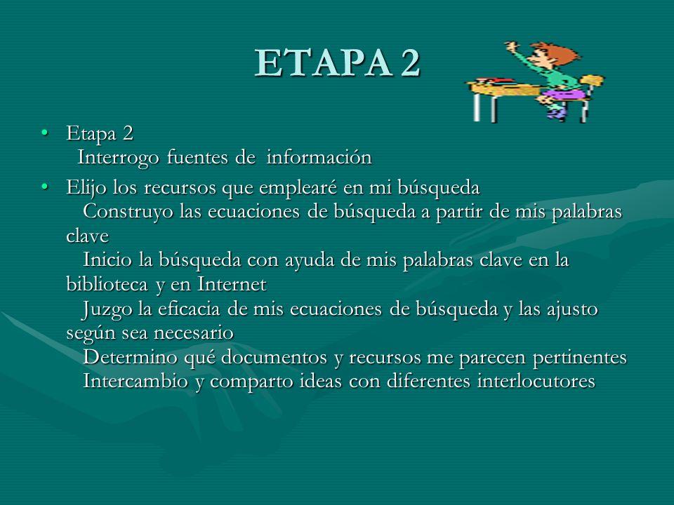 ETAPA 2 Etapa 2 Interrogo fuentes de informaciónEtapa 2 Interrogo fuentes de información Elijo los recursos que emplearé en mi búsqueda Construyo las ecuaciones de búsqueda a partir de mis palabras clave Inicio la búsqueda con ayuda de mis palabras clave en la biblioteca y en Internet Juzgo la eficacia de mis ecuaciones de búsqueda y las ajusto según sea necesario Determino qué documentos y recursos me parecen pertinentes Intercambio y comparto ideas con diferentes interlocutoresElijo los recursos que emplearé en mi búsqueda Construyo las ecuaciones de búsqueda a partir de mis palabras clave Inicio la búsqueda con ayuda de mis palabras clave en la biblioteca y en Internet Juzgo la eficacia de mis ecuaciones de búsqueda y las ajusto según sea necesario Determino qué documentos y recursos me parecen pertinentes Intercambio y comparto ideas con diferentes interlocutores