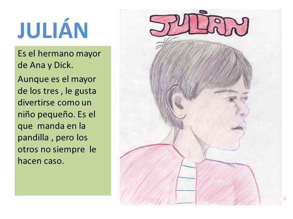 JULIÁN Es el hermano mayor de Ana y Dick. Aunque es el mayor de los tres, le gusta divertirse como un niño pequeño. Es el que manda en la pandilla, pe