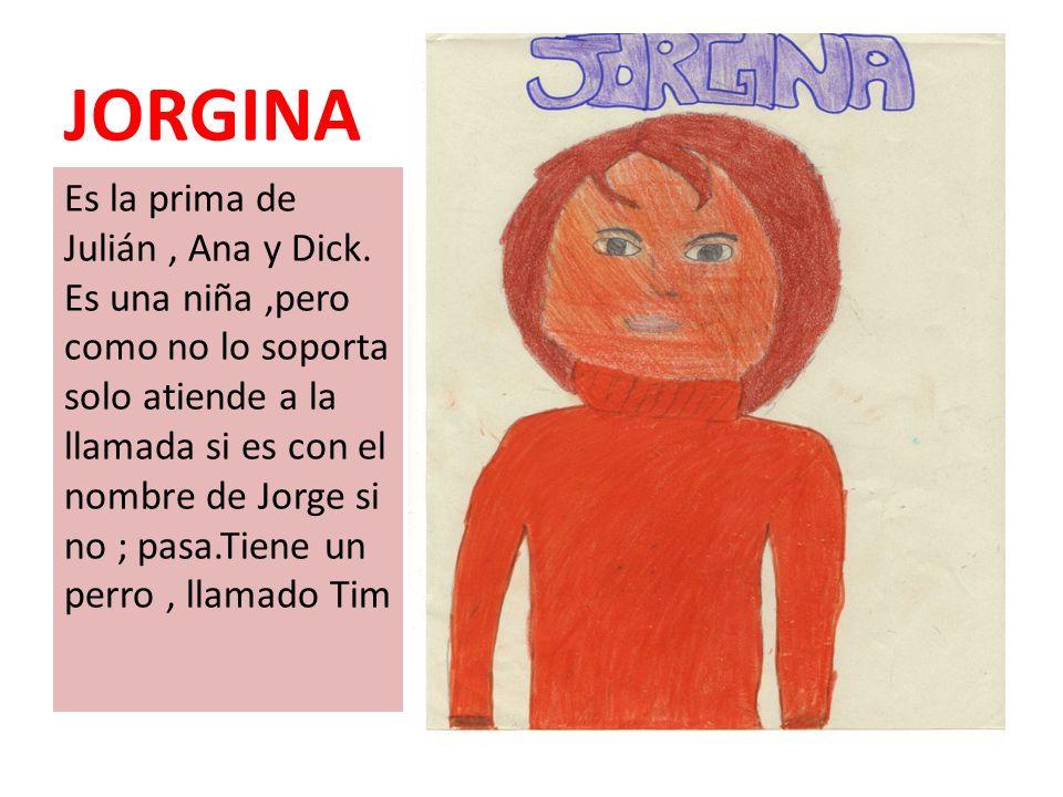 JORGINA Es la prima de Julián, Ana y Dick. Es una niña,pero como no lo soporta solo atiende a la llamada si es con el nombre de Jorge si no ; pasa.Tie