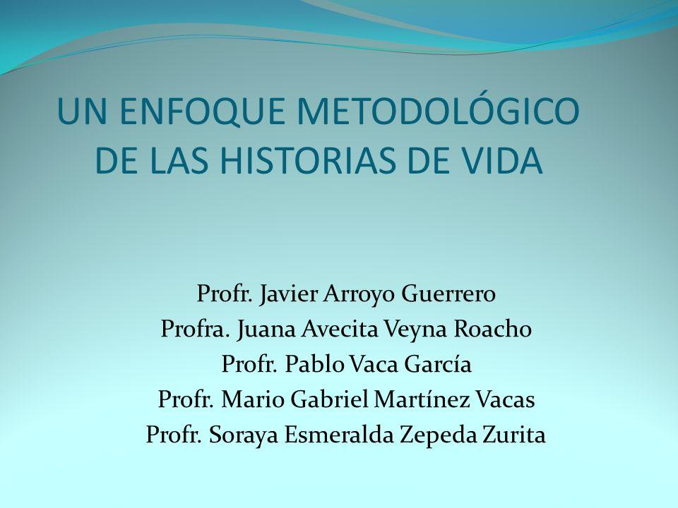 UN ENFOQUE METODOLÓGICO DE LAS HISTORIAS DE VIDA Profr. Javier Arroyo Guerrero Profra. Juana Avecita Veyna Roacho Profr. Pablo Vaca García Profr. Mari