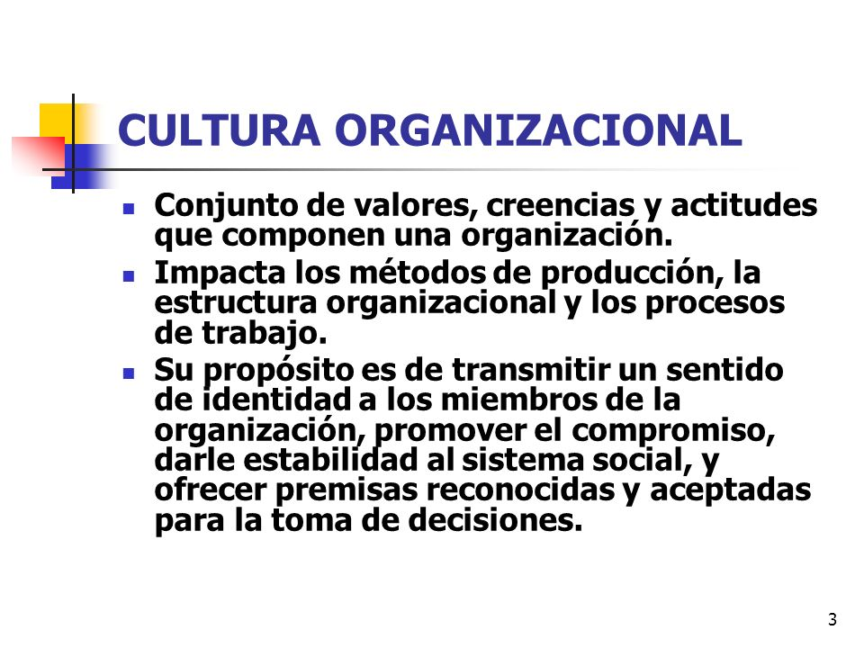 3 CULTURA ORGANIZACIONAL Conjunto de valores, creencias y actitudes que componen una organización. Impacta los métodos de producción, la estructura or