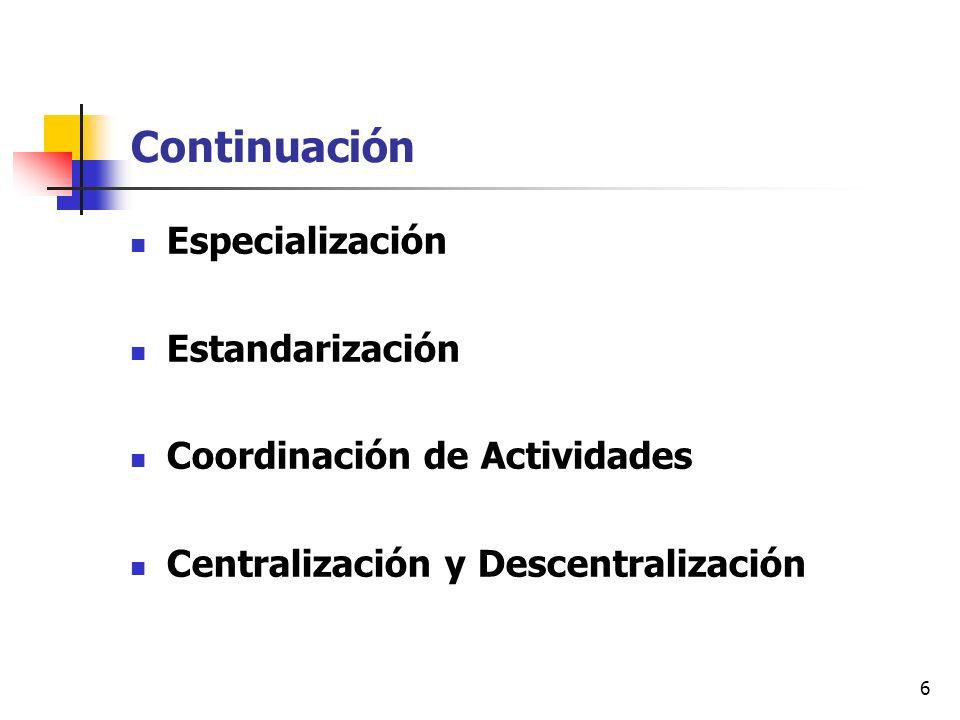 6 Continuación Especialización Estandarización Coordinación de Actividades Centralización y Descentralización