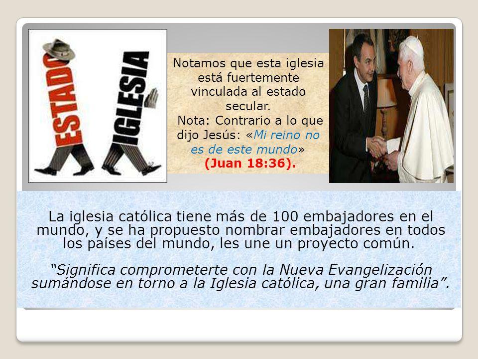 La iglesia católica tiene más de 100 embajadores en el mundo, y se ha propuesto nombrar embajadores en todos los países del mundo, les une un proyecto