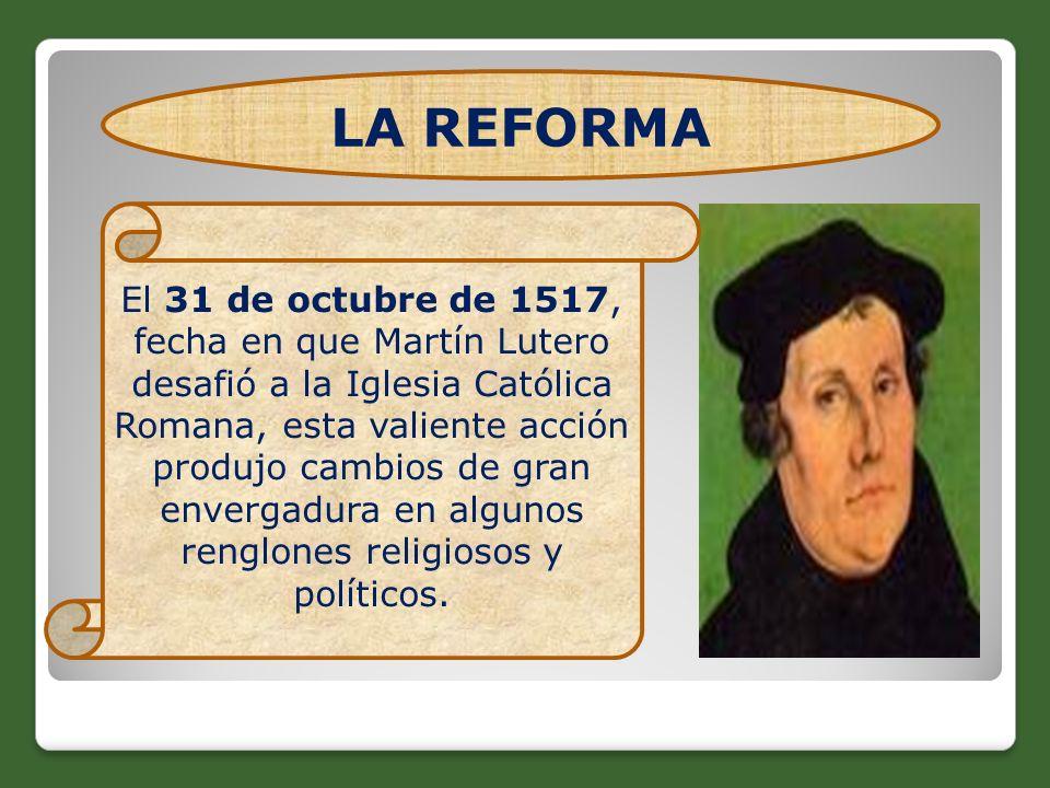 LA REFORMA El 31 de octubre de 1517, fecha en que Martín Lutero desafió a la Iglesia Católica Romana, esta valiente acción produjo cambios de gran env
