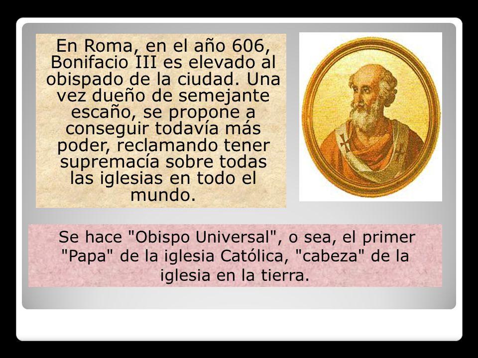 En Roma, en el año 606, Bonifacio III es elevado al obispado de la ciudad. Una vez dueño de semejante escaño, se propone a conseguir todavía más poder