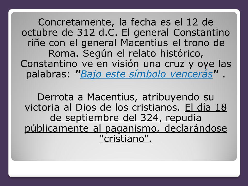 Concretamente, la fecha es el 12 de octubre de 312 d.C. El general Constantino riñe con el general Macentius el trono de Roma. Según el relato históri