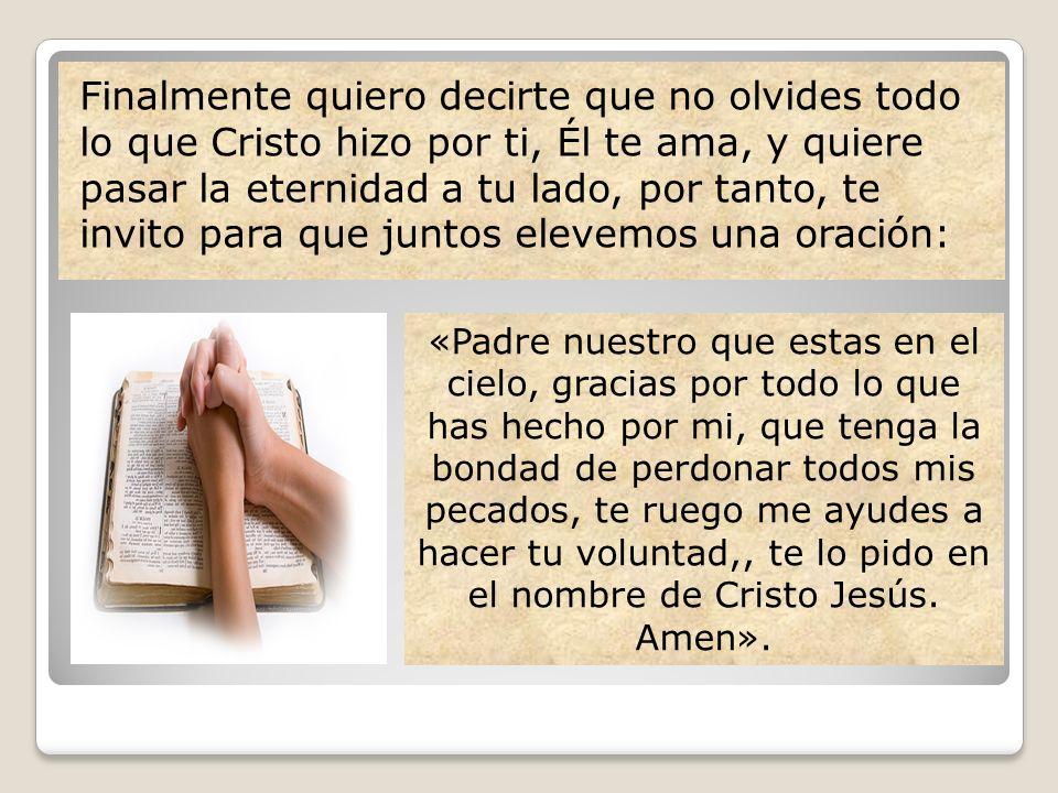 Finalmente quiero decirte que no olvides todo lo que Cristo hizo por ti, Él te ama, y quiere pasar la eternidad a tu lado, por tanto, te invito para q