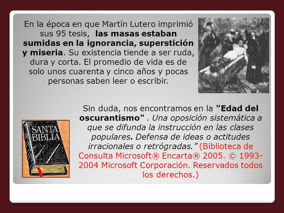 En la época en que Martín Lutero imprimió sus 95 tesis, las masas estaban sumidas en la ignorancia, superstición y miseria. Su existencia tiende a ser