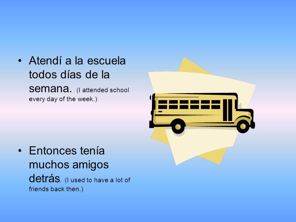 Atendí a la escuela todos días de la semana.