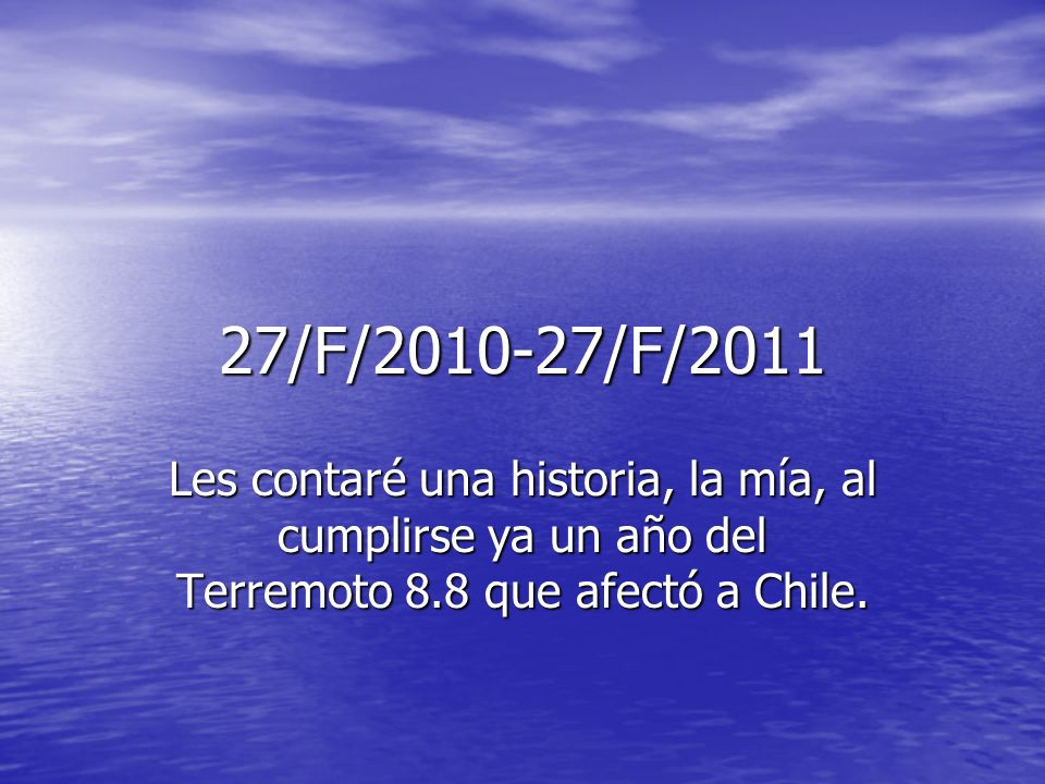 27/F/2010-27/F/2011 Les contaré una historia, la mía, al cumplirse ya un año del Terremoto 8.8 que afectó a Chile.