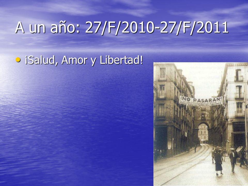 A un año: 27/F/2010-27/F/2011 ¡Salud, Amor y Libertad! ¡Salud, Amor y Libertad!