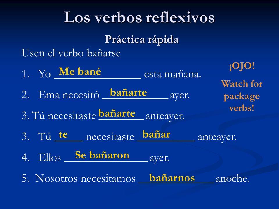 Los verbos reflexivos Práctica rápida Usen el verbo bañarse 1. Yo _______________ esta mañana. 2. Ema necesitó ___________________ ayer. 3.Tú necesita