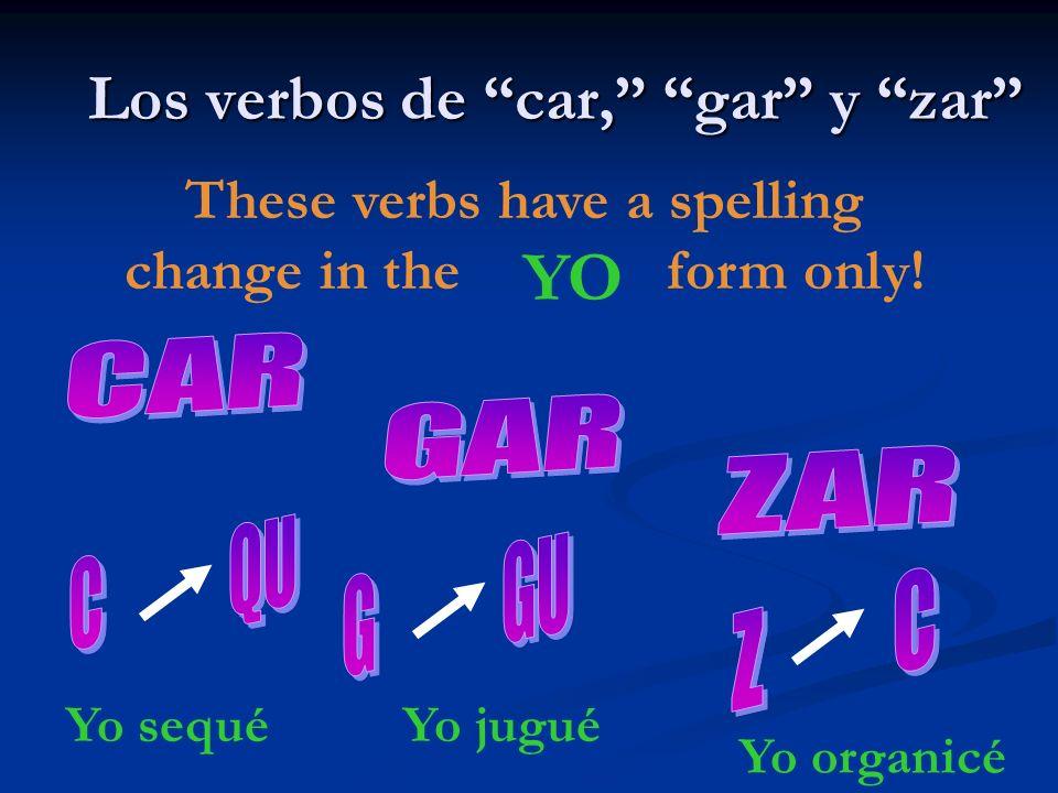 Los verbos de car, gar y zar These verbs have a spelling change in the form only! YO Yo sequéYo jugué Yo organicé